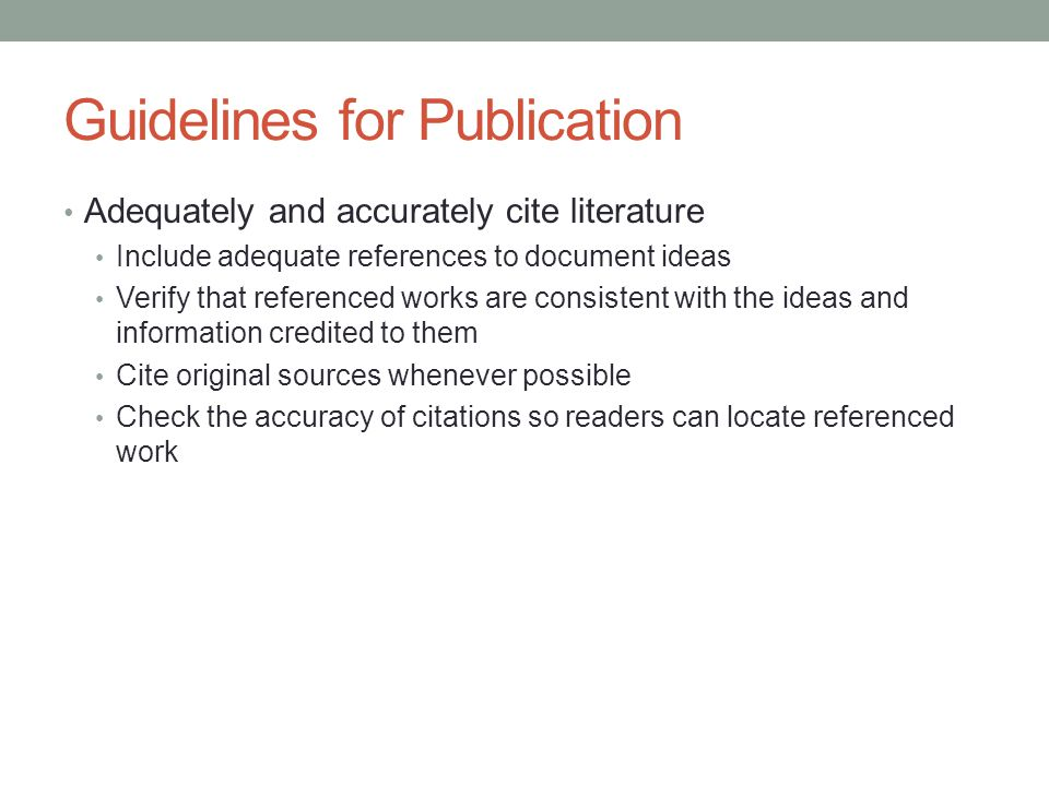 Guidelines for Publication Adequately and accurately cite literature Include adequate references to document ideas Verify that referenced works are consistent with the ideas and information credited to them Cite original sources whenever possible Check the accuracy of citations so readers can locate referenced work