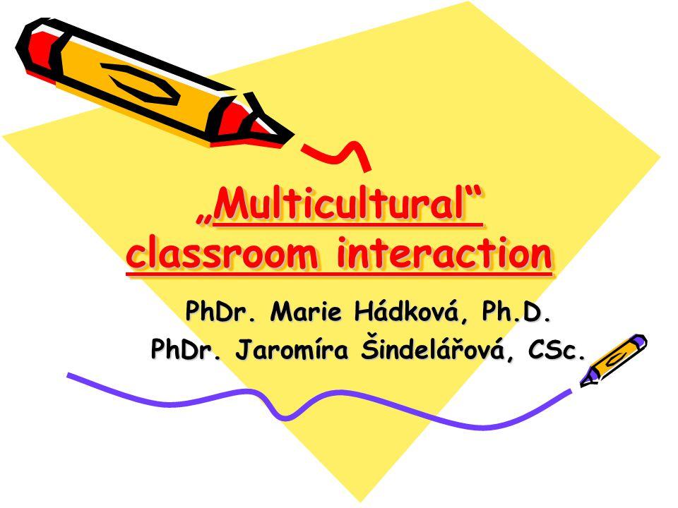 """""""Multicultural"""" classroom interaction PhDr. Marie Hádková, Ph.D. PhDr. Jaromíra Šindelářová, CSc."""