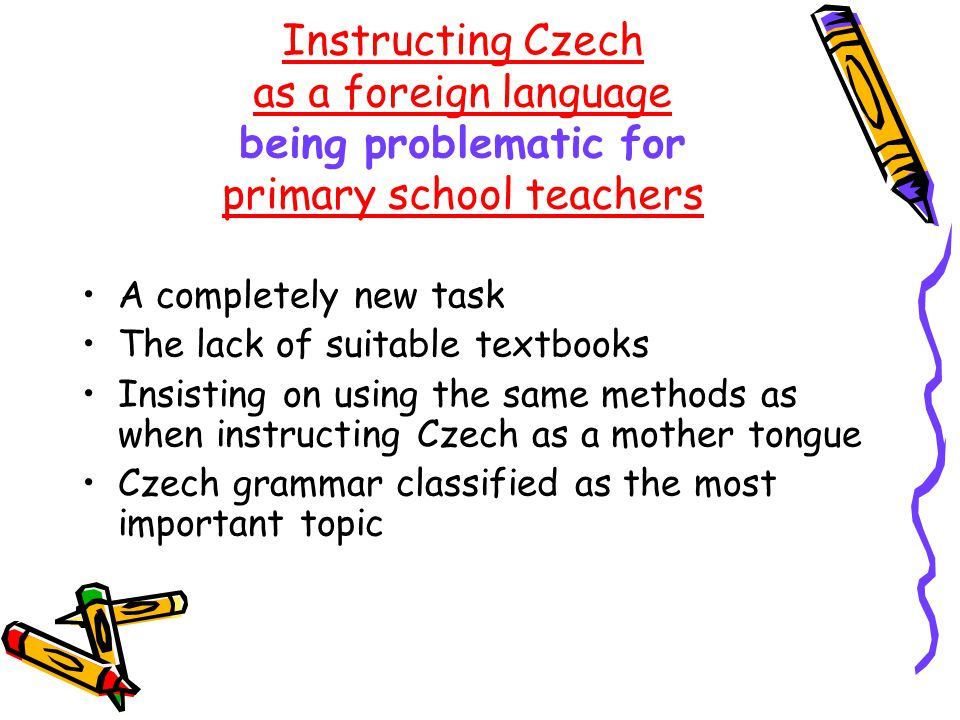 Instructing Czech as a foreign language being problematic for primary school teachers A completely new task The lack of suitable textbooks Insisting on using the same methods as when instructing Czech as a mother tongue Czech grammar classified as the most important topic