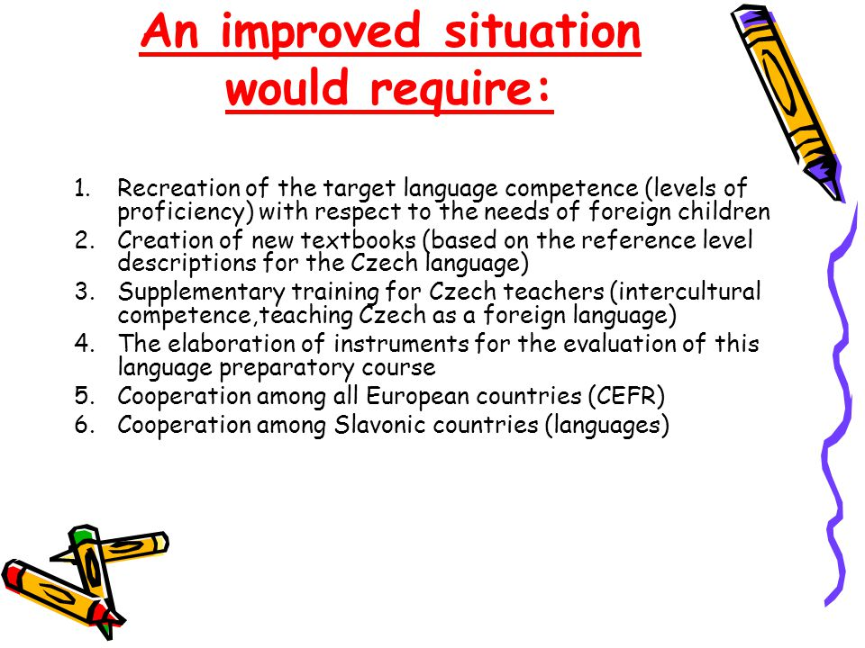 An improved situation would require: 1.Recreation of the target language competence (levels of proficiency) with respect to the needs of foreign children 2.Creation of new textbooks (based on the reference level descriptions for the Czech language) 3.Supplementary training for Czech teachers (intercultural competence,teaching Czech as a foreign language) 4.The elaboration of instruments for the evaluation of this language preparatory course 5.Cooperation among all European countries (CEFR) 6.Cooperation among Slavonic countries (languages)