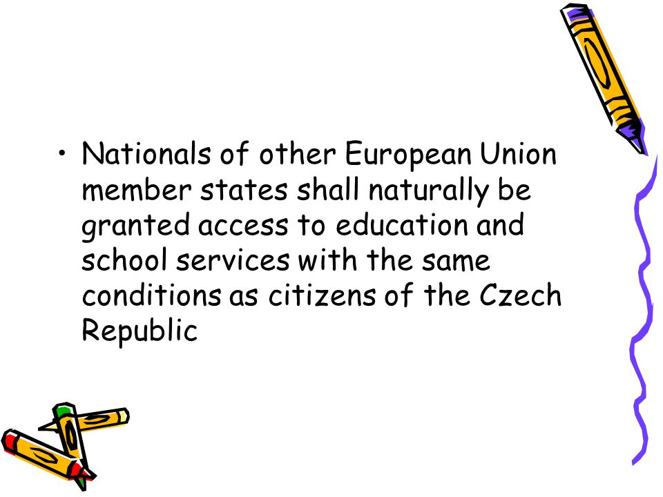 Nationals of other European Union member states shall naturally be granted access to education and school services with the same conditions as citizens of the Czech Republic