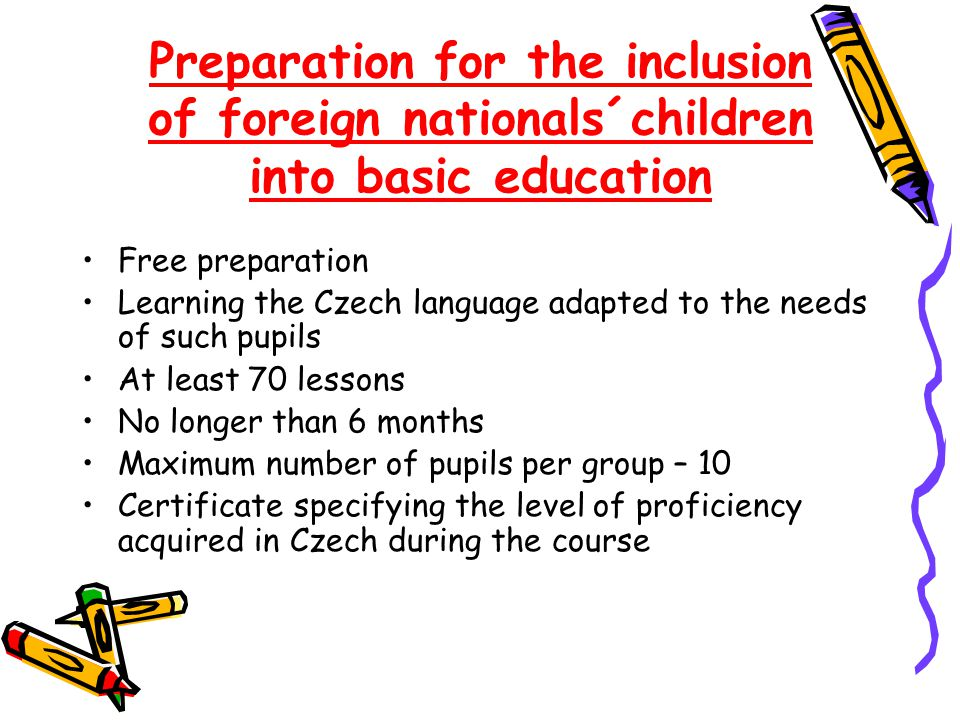 Preparation for the inclusion of foreign nationals´children into basic education Free preparation Learning the Czech language adapted to the needs of such pupils At least 70 lessons No longer than 6 months Maximum number of pupils per group – 10 Certificate specifying the level of proficiency acquired in Czech during the course