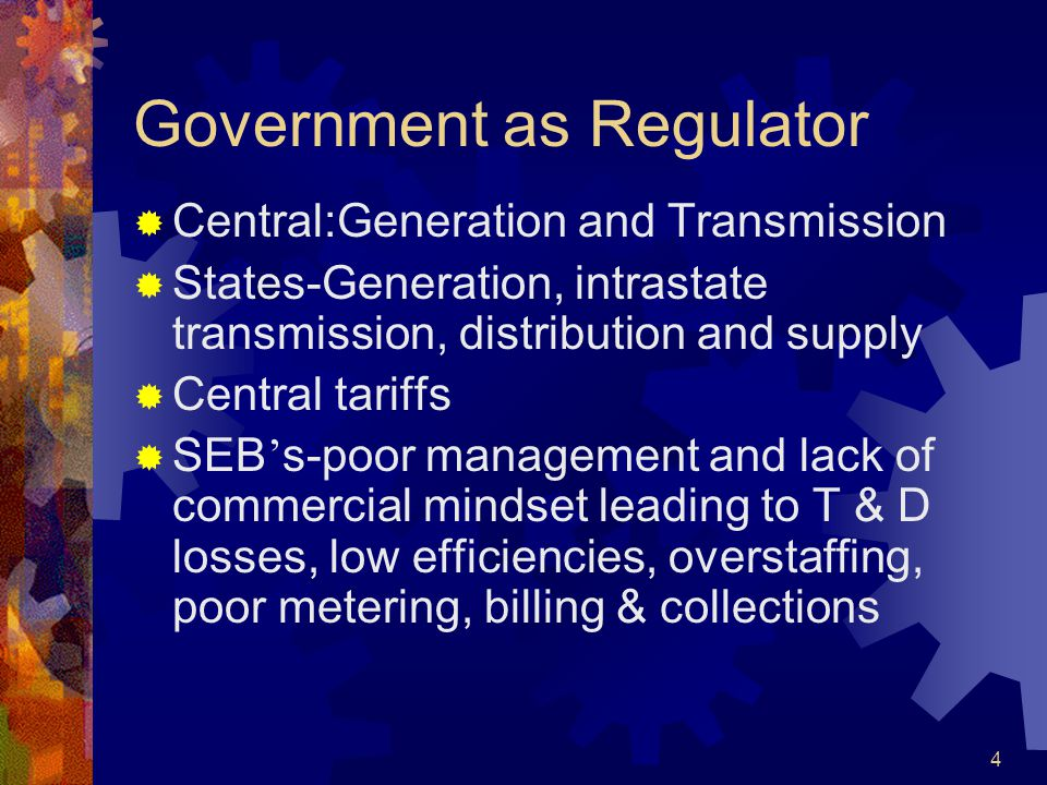 4 Government as Regulator  Central:Generation and Transmission  States-Generation, intrastate transmission, distribution and supply  Central tariffs  SEB ' s-poor management and lack of commercial mindset leading to T & D losses, low efficiencies, overstaffing, poor metering, billing & collections
