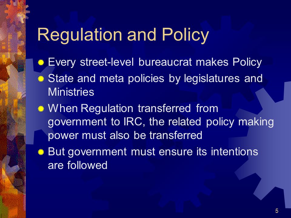 5 Regulation and Policy  Every street-level bureaucrat makes Policy  State and meta policies by legislatures and Ministries  When Regulation transferred from government to IRC, the related policy making power must also be transferred  But government must ensure its intentions are followed