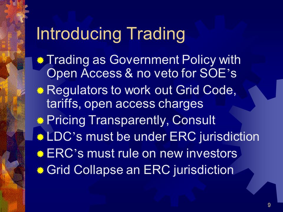 9 Introducing Trading  Trading as Government Policy with Open Access & no veto for SOE ' s  Regulators to work out Grid Code, tariffs, open access charges  Pricing Transparently, Consult  LDC ' s must be under ERC jurisdiction  ERC ' s must rule on new investors  Grid Collapse an ERC jurisdiction