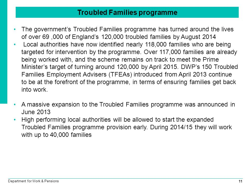 11 Department for Work & Pensions The government's Troubled Families programme has turned around the lives of over 69,000 of England's 120,000 troubled families by August 2014 Local authorities have now identified nearly 118,000 families who are being targeted for intervention by the programme.