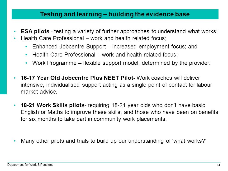 14 Department for Work & Pensions Testing and learning – building the evidence base ESA pilots - testing a variety of further approaches to understand what works: Health Care Professional – work and health related focus; Enhanced Jobcentre Support – increased employment focus; and Health Care Professional – work and health related focus; Work Programme – flexible support model, determined by the provider.