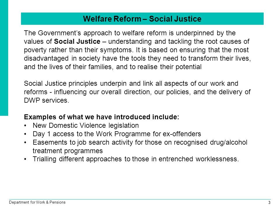3 Department for Work & Pensions Welfare Reform – Social Justice The Government's approach to welfare reform is underpinned by the values of Social Justice – understanding and tackling the root causes of poverty rather than their symptoms.