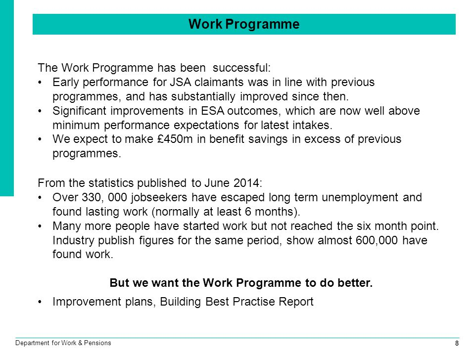 8 Department for Work & Pensions The Work Programme has been successful: Early performance for JSA claimants was in line with previous programmes, and has substantially improved since then.