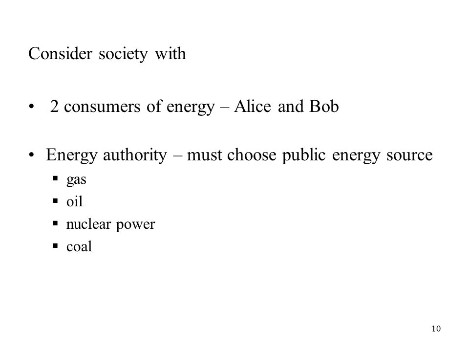 10 Consider society with 2 consumers of energy – Alice and Bob Energy authority – must choose public energy source  gas  oil  nuclear power  coal