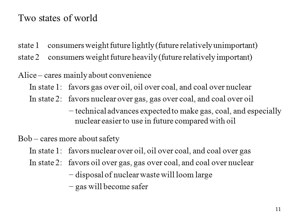11 Two states of world state 1 consumers weight future lightly (future relatively unimportant) state 2 consumers weight future heavily (future relatively important) Alice – cares mainly about convenience In state 1: favors gas over oil, oil over coal, and coal over nuclear In state 2: favors nuclear over gas, gas over coal, and coal over oil − technical advances expected to make gas, coal, and especially nuclear easier to use in future compared with oil Bob – cares more about safety In state 1: favors nuclear over oil, oil over coal, and coal over gas In state 2: favors oil over gas, gas over coal, and coal over nuclear − disposal of nuclear waste will loom large − gas will become safer