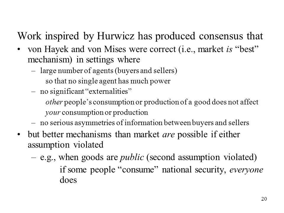 20 Work inspired by Hurwicz has produced consensus that von Hayek and von Mises were correct (i.e., market is best mechanism) in settings where –large number of agents (buyers and sellers) so that no single agent has much power –no significant externalities other people's consumption or production of a good does not affect your consumption or production –no serious asymmetries of information between buyers and sellers but better mechanisms than market are possible if either assumption violated –e.g., when goods are public (second assumption violated) if some people consume national security, everyone does