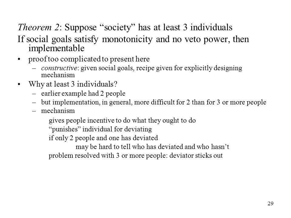 29 Theorem 2: Suppose society has at least 3 individuals If social goals satisfy monotonicity and no veto power, then implementable proof too complicated to present here –constructive: given social goals, recipe given for explicitly designing mechanism Why at least 3 individuals.