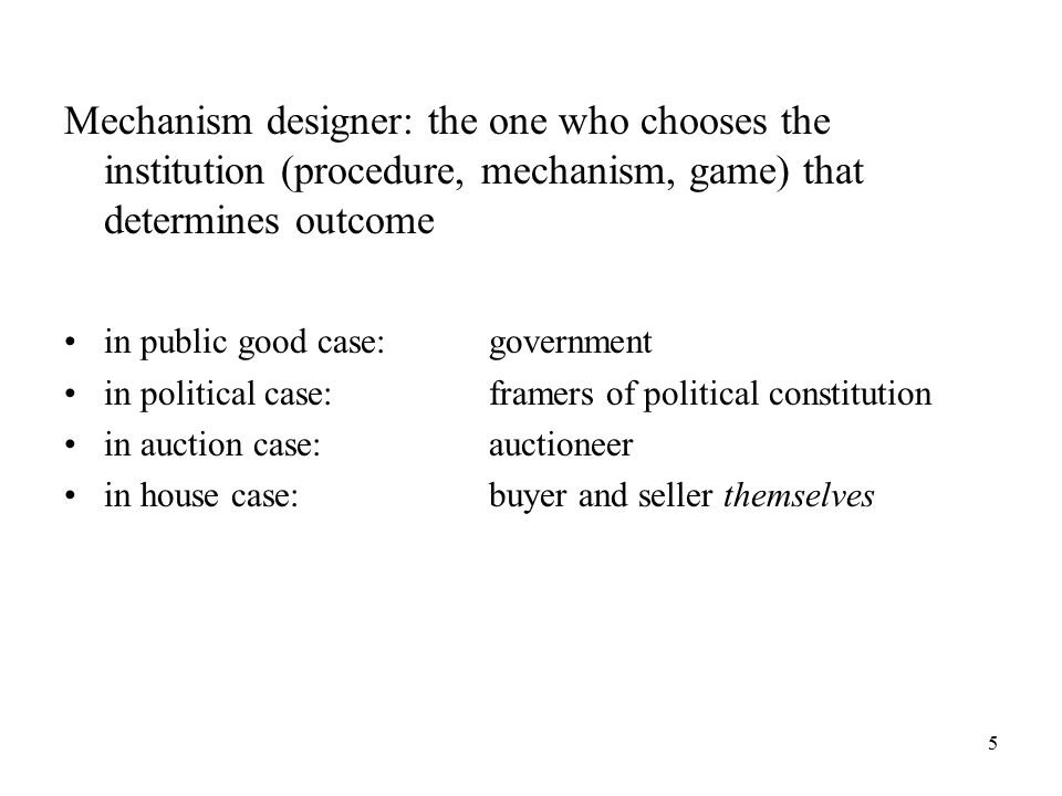 5 Mechanism designer: the one who chooses the institution (procedure, mechanism, game) that determines outcome in public good case:government in political case:framers of political constitution in auction case:auctioneer in house case:buyer and seller themselves
