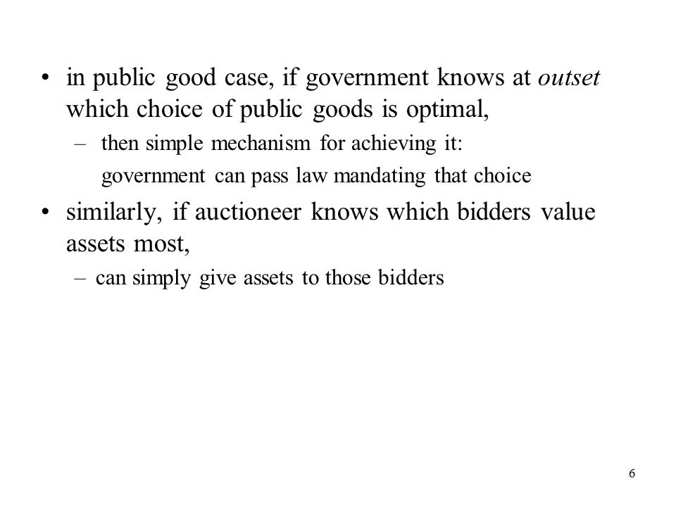 6 in public good case, if government knows at outset which choice of public goods is optimal, – then simple mechanism for achieving it: government can pass law mandating that choice similarly, if auctioneer knows which bidders value assets most, –can simply give assets to those bidders