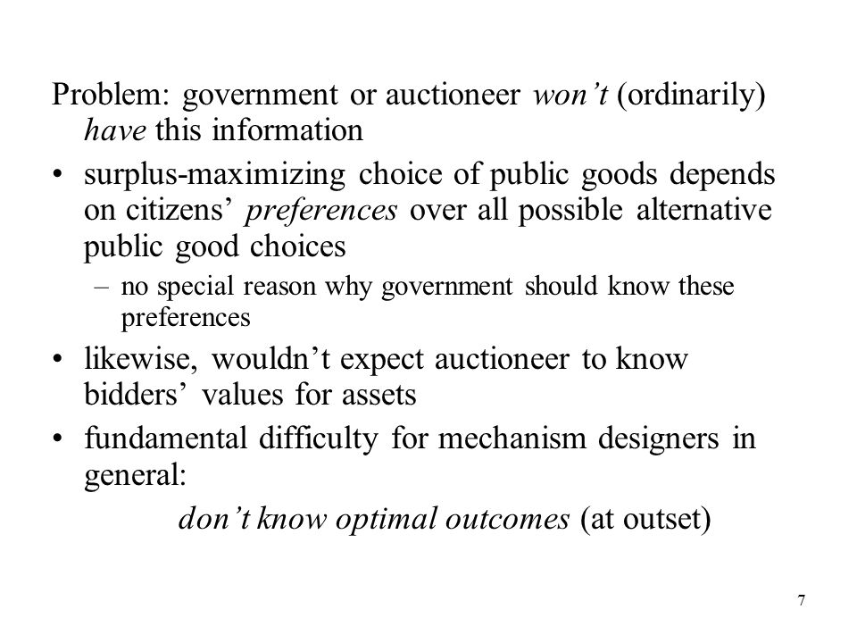 7 Problem: government or auctioneer won't (ordinarily) have this information surplus-maximizing choice of public goods depends on citizens' preferences over all possible alternative public good choices –no special reason why government should know these preferences likewise, wouldn't expect auctioneer to know bidders' values for assets fundamental difficulty for mechanism designers in general: don't know optimal outcomes (at outset)