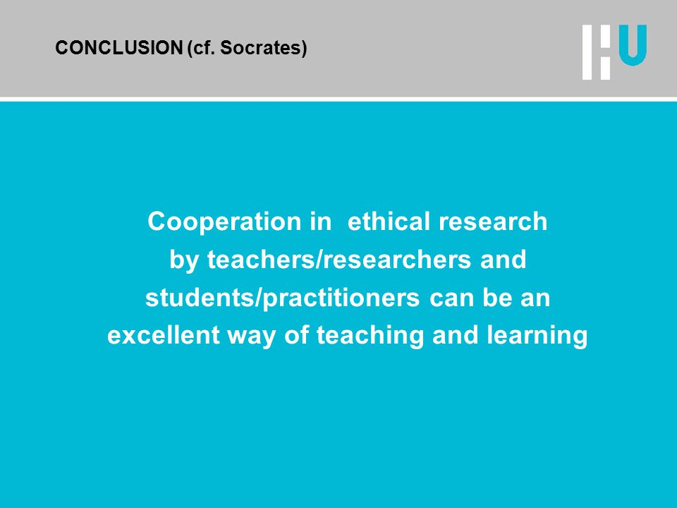 CONCLUSION (cf. Socrates) Cooperation in ethical research by teachers/researchers and students/practitioners can be an excellent way of teaching and l