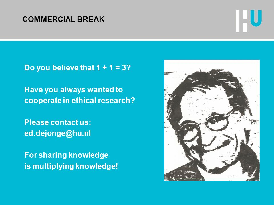 COMMERCIAL BREAK Do you believe that 1 + 1 = 3? Have you always wanted to cooperate in ethical research? Please contact us: ed.dejonge@hu.nl For shari