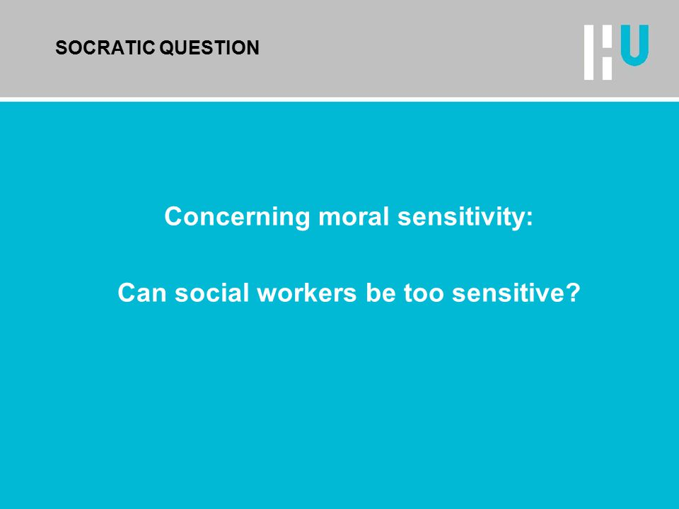 SOCRATIC QUESTION Concerning moral sensitivity: Can social workers be too sensitive?