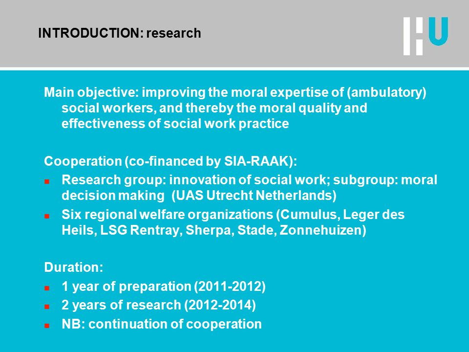 INTRODUCTION: research Main objective: improving the moral expertise of (ambulatory) social workers, and thereby the moral quality and effectiveness of social work practice Cooperation (co-financed by SIA-RAAK): n Research group: innovation of social work; subgroup: moral decision making (UAS Utrecht Netherlands) n Six regional welfare organizations (Cumulus, Leger des Heils, LSG Rentray, Sherpa, Stade, Zonnehuizen) Duration: n 1 year of preparation (2011-2012) n 2 years of research (2012-2014) n NB: continuation of cooperation