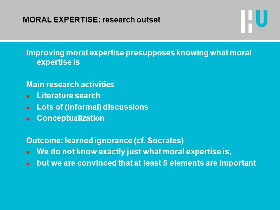 MORAL EXPERTISE: research outset Improving moral expertise presupposes knowing what moral expertise is Main research activities n Literature search n Lots of (informal) discussions n Conceptualization Outcome: learned ignorance (cf.