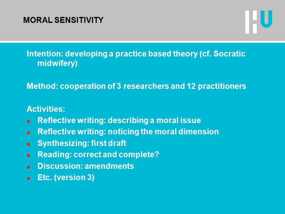 MORAL SENSITIVITY Intention: developing a practice based theory (cf. Socratic midwifery) Method: cooperation of 3 researchers and 12 practitioners Act