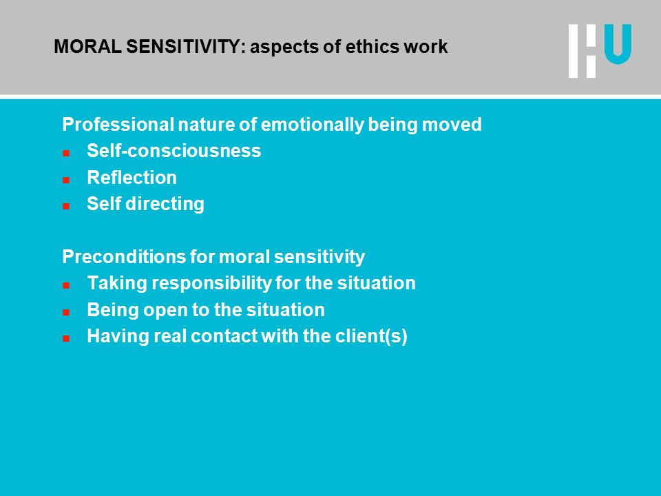 MORAL SENSITIVITY: aspects of ethics work Professional nature of emotionally being moved n Self-consciousness n Reflection n Self directing Preconditions for moral sensitivity n Taking responsibility for the situation n Being open to the situation n Having real contact with the client(s)