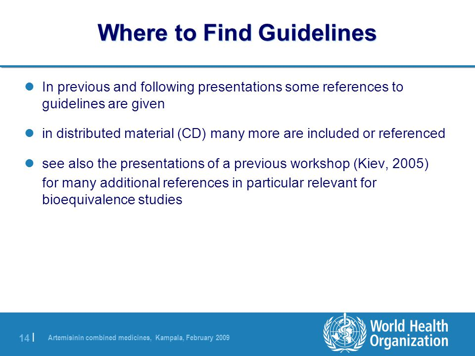 Artemisinin combined medicines, Kampala, February 2009 14 | Where to Find Guidelines In previous and following presentations some references to guidelines are given in distributed material (CD) many more are included or referenced see also the presentations of a previous workshop (Kiev, 2005) for many additional references in particular relevant for bioequivalence studies