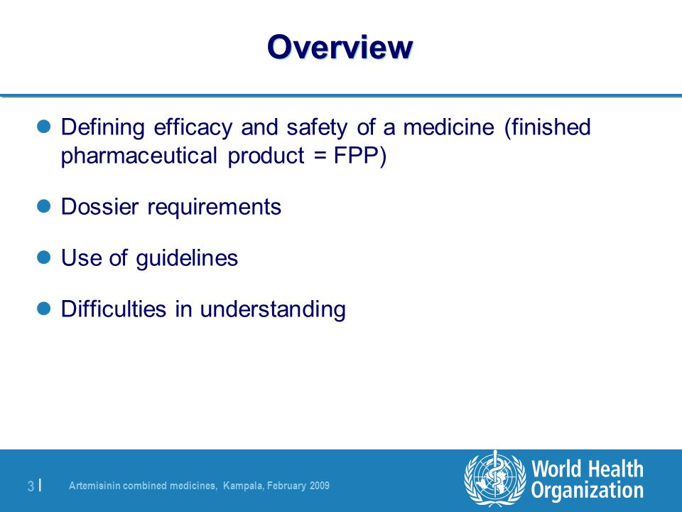 Artemisinin combined medicines, Kampala, February 2009 4 |4 | Defining Efficacy and Safety The Clinical Quality of a Medicine Efficacy and safety of the active ingredient Galenical formulation Information on the appropriate and safe use All aspects are assessed during prequalification