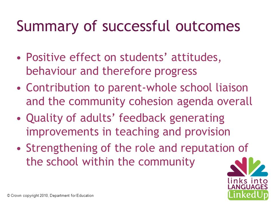 © Crown copyright 2010, Department for Education Summary of successful outcomes Positive effect on students' attitudes, behaviour and therefore progress Contribution to parent-whole school liaison and the community cohesion agenda overall Quality of adults' feedback generating improvements in teaching and provision Strengthening of the role and reputation of the school within the community