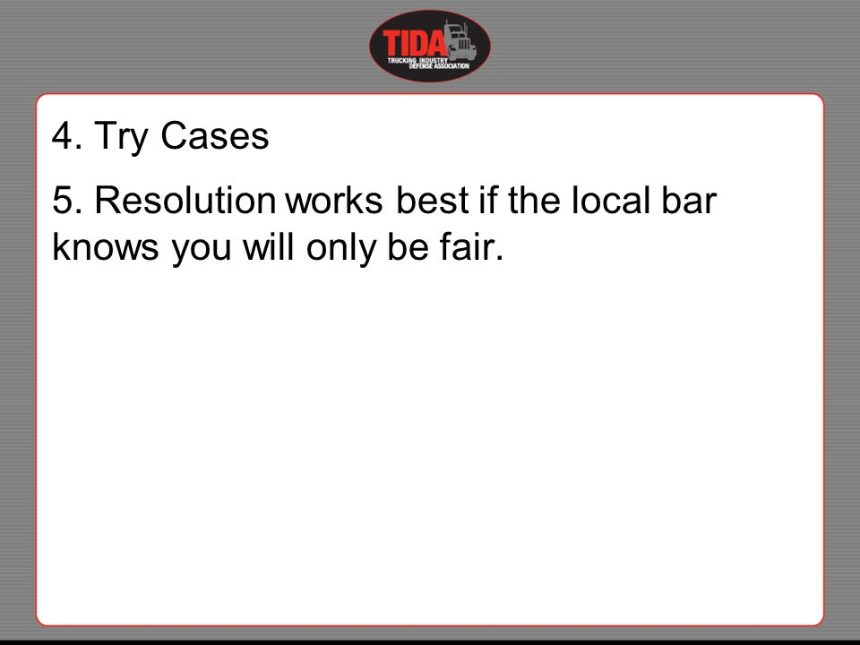 4. Try Cases 5. Resolution works best if the local bar knows you will only be fair.