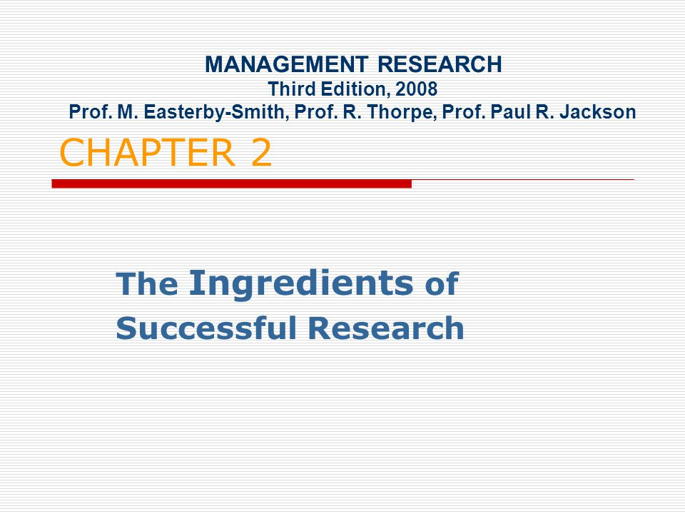 CHAPTER 2 The Ingredients of Successful Research MANAGEMENT RESEARCH Third Edition, 2008 Prof.