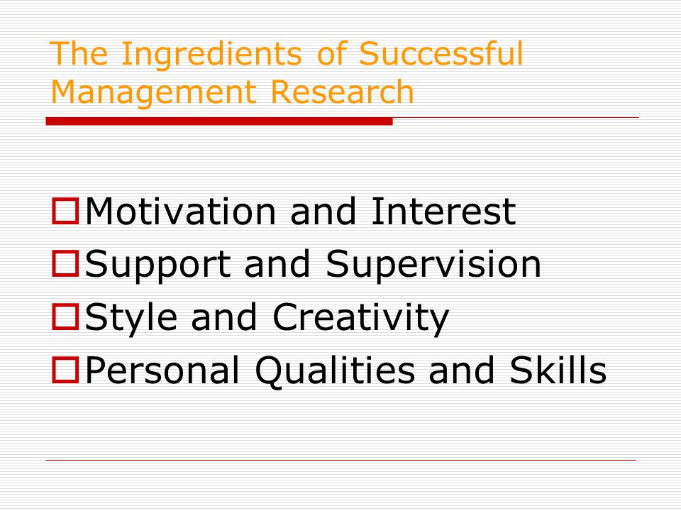 The Ingredients of Successful Management Research  Motivation and Interest  Support and Supervision  Style and Creativity  Personal Qualities and Skills
