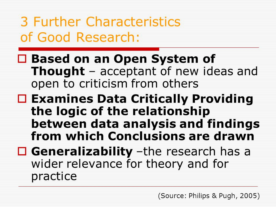 3 Further Characteristics of Good Research:  Based on an Open System of Thought – acceptant of new ideas and open to criticism from others  Examines Data Critically Providing the logic of the relationship between data analysis and findings from which Conclusions are drawn  Generalizability –the research has a wider relevance for theory and for practice (Source: Philips & Pugh, 2005)
