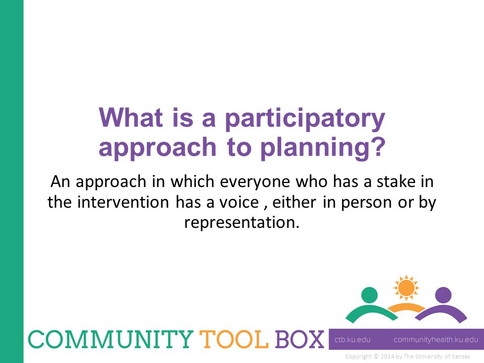 Copyright © 2014 by The University of Kansas What is a participatory approach to planning? An approach in which everyone who has a stake in the interv