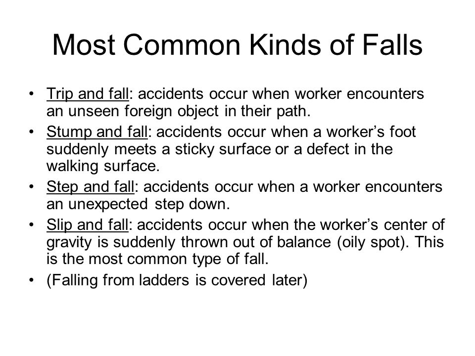 Most Common Kinds of Falls Trip and fall: accidents occur when worker encounters an unseen foreign object in their path. Stump and fall: accidents occ