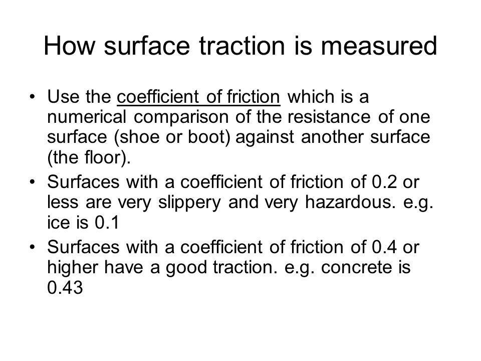 How surface traction is measured Use the coefficient of friction which is a numerical comparison of the resistance of one surface (shoe or boot) again