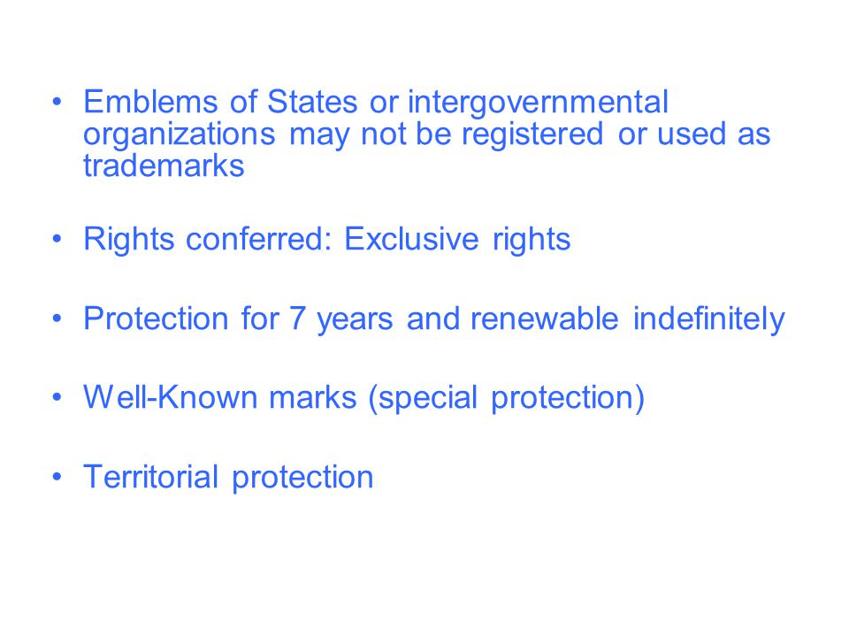 Emblems of States or intergovernmental organizations may not be registered or used as trademarks Rights conferred: Exclusive rights Protection for 7 years and renewable indefinitely Well-Known marks (special protection) Territorial protection