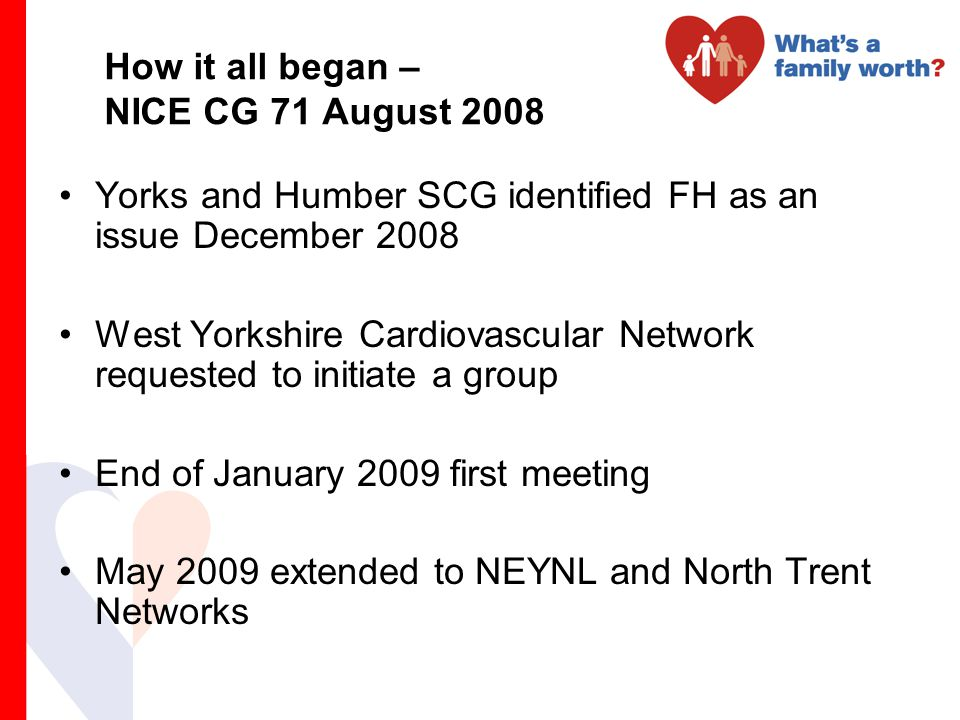 How it all began – NICE CG 71 August 2008 Yorks and Humber SCG identified FH as an issue December 2008 West Yorkshire Cardiovascular Network requested