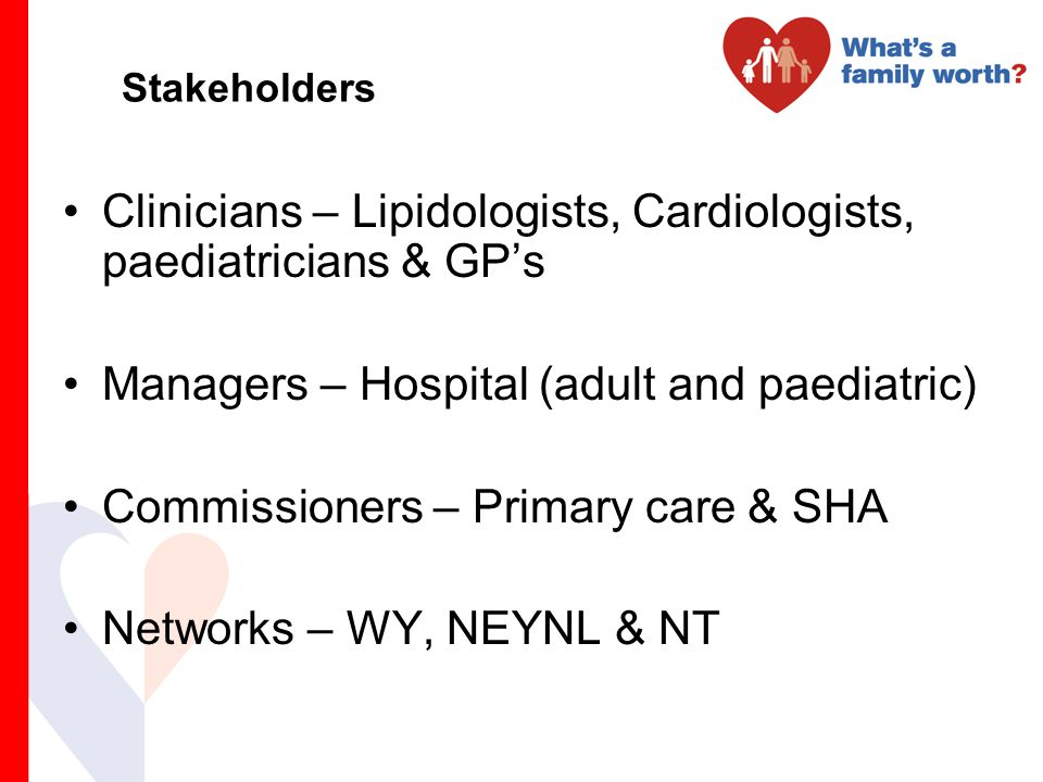 Stakeholders Clinicians – Lipidologists, Cardiologists, paediatricians & GP's Managers – Hospital (adult and paediatric) Commissioners – Primary care