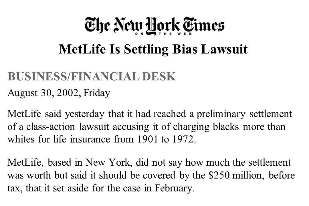 MetLife Is Settling Bias Lawsuit BUSINESS/FINANCIAL DESK August 30, 2002, Friday MetLife said yesterday that it had reached a preliminary settlement of a class-action lawsuit accusing it of charging blacks more than whites for life insurance from 1901 to 1972.