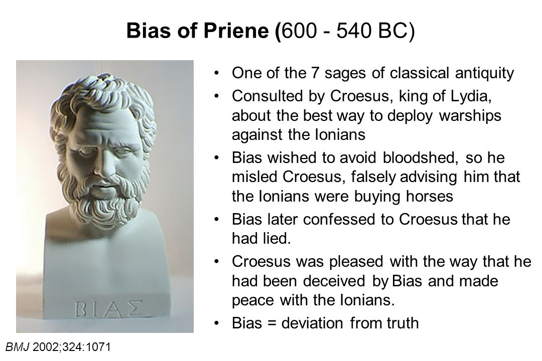 Bias of Priene (600 - 540 BC) One of the 7 sages of classical antiquity Consulted by Croesus, king of Lydia, about the best way to deploy warships against the Ionians Bias wished to avoid bloodshed, so he misled Croesus, falsely advising him that the Ionians were buying horses Bias later confessed to Croesus that he had lied.