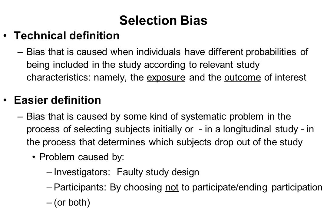 Selection Bias Technical definition –Bias that is caused when individuals have different probabilities of being included in the study according to rel