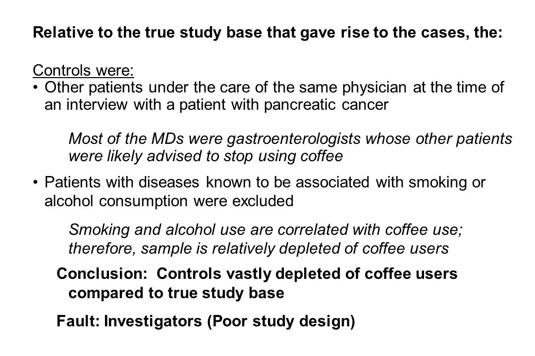 Relative to the true study base that gave rise to the cases, the: Controls were: Other patients under the care of the same physician at the time of an interview with a patient with pancreatic cancer Most of the MDs were gastroenterologists whose other patients were likely advised to stop using coffee Patients with diseases known to be associated with smoking or alcohol consumption were excluded Smoking and alcohol use are correlated with coffee use; therefore, sample is relatively depleted of coffee users Conclusion: Controls vastly depleted of coffee users compared to true study base Fault: Investigators (Poor study design)