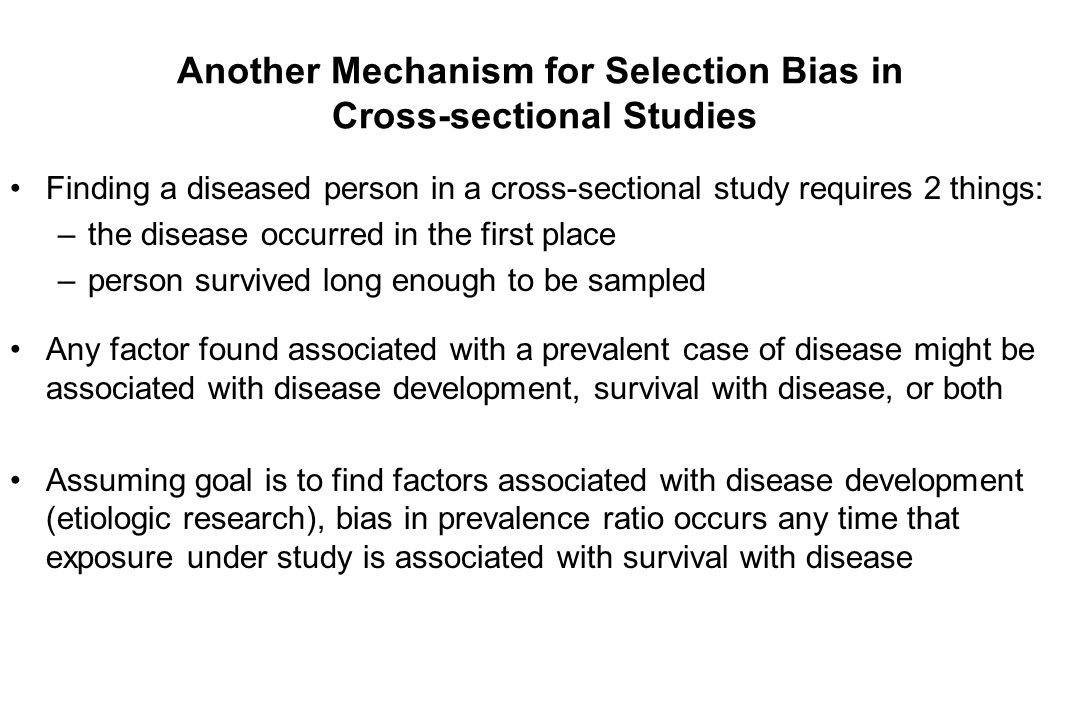 Another Mechanism for Selection Bias in Cross-sectional Studies Finding a diseased person in a cross-sectional study requires 2 things: –the disease occurred in the first place –person survived long enough to be sampled Any factor found associated with a prevalent case of disease might be associated with disease development, survival with disease, or both Assuming goal is to find factors associated with disease development (etiologic research), bias in prevalence ratio occurs any time that exposure under study is associated with survival with disease
