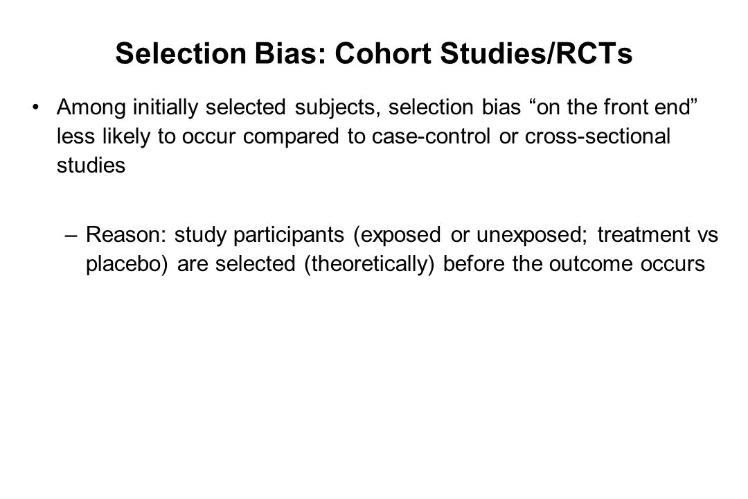 """Selection Bias: Cohort Studies/RCTs Among initially selected subjects, selection bias """"on the front end"""" less likely to occur compared to case-control"""