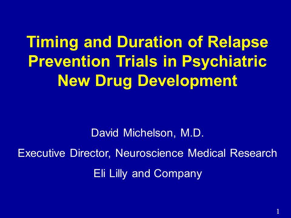 1 Timing and Duration of Relapse Prevention Trials in Psychiatric New Drug Development David Michelson, M.D.