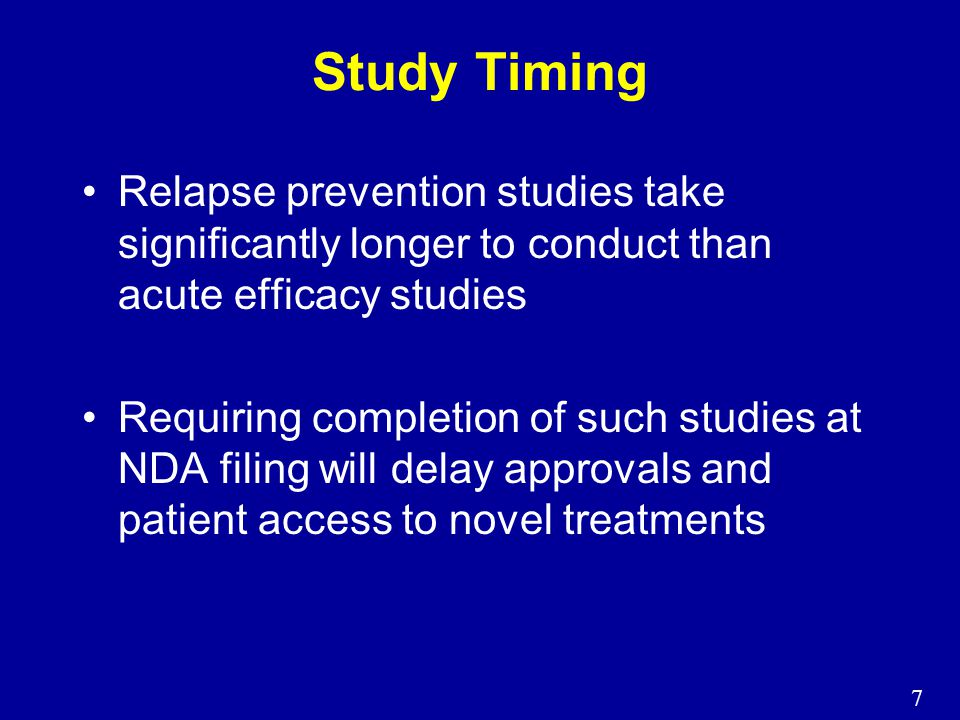 7 Study Timing Relapse prevention studies take significantly longer to conduct than acute efficacy studies Requiring completion of such studies at NDA filing will delay approvals and patient access to novel treatments