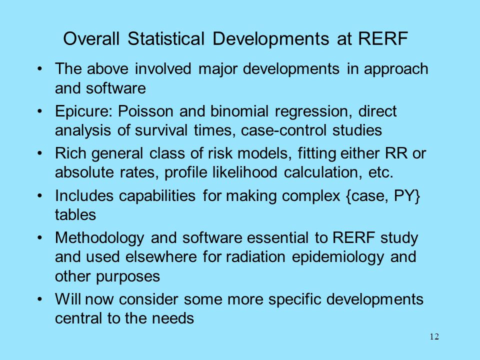 12 Overall Statistical Developments at RERF The above involved major developments in approach and software Epicure: Poisson and binomial regression, direct analysis of survival times, case-control studies Rich general class of risk models, fitting either RR or absolute rates, profile likelihood calculation, etc.