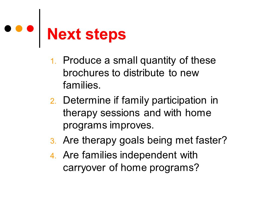 Next steps 1. Produce a small quantity of these brochures to distribute to new families.